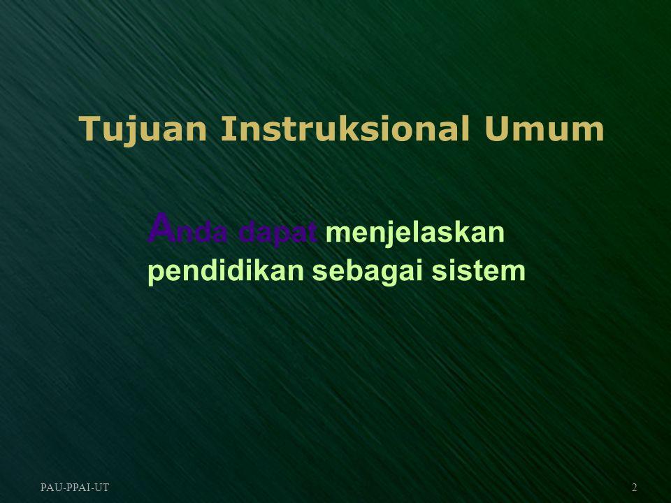 PAU-PPAI-UT3 Tujuan Instruksional Khusus Menjelaskan batasan pendidikan sebagai sistem Menguraikan interaksi supra sistem, sistem dan sub sistem dalam pendidikan Menjelaskan hubungan antara masukan pendidikan, proses pendidikan dan hasil pendidikan Menjelaskan pendidikan nasional Indonesia sebagai suatu sistem Menjelaskan batasan sistem pendidikan tinggi di Indonesia