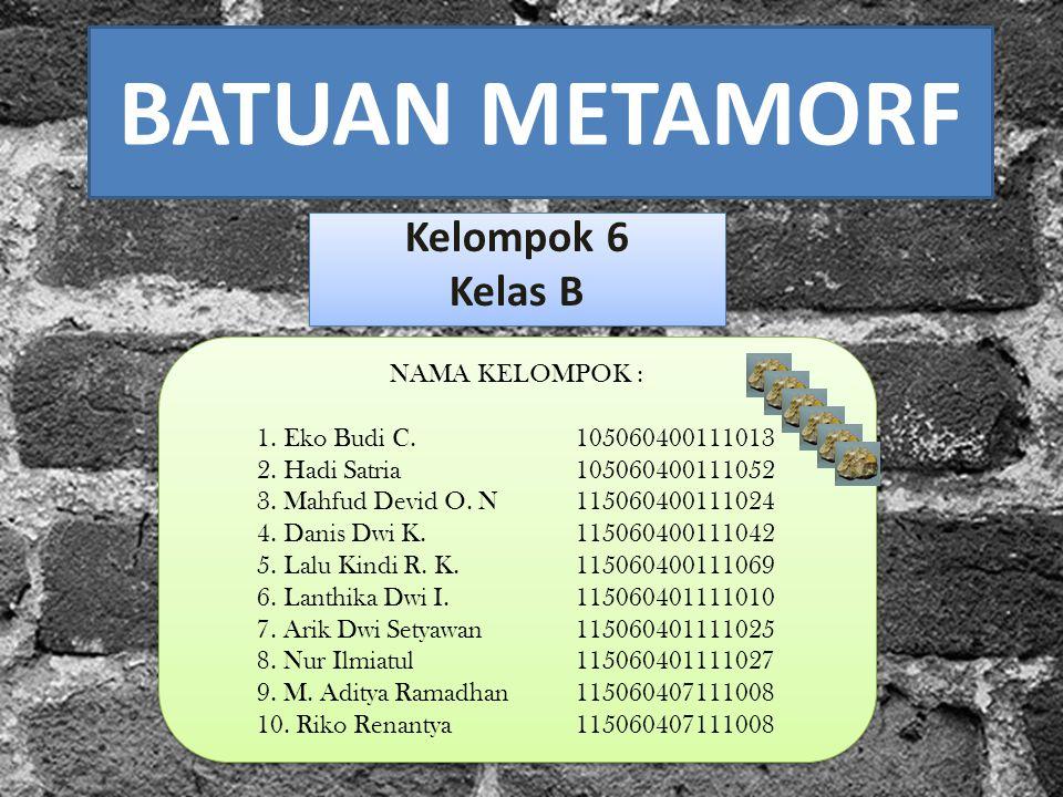 BATUAN METAMORF Kelompok 6 Kelas B Kelompok 6 Kelas B NAMA KELOMPOK : 1. Eko Budi C.105060400111013 2. Hadi Satria105060400111052 3. Mahfud Devid O. N