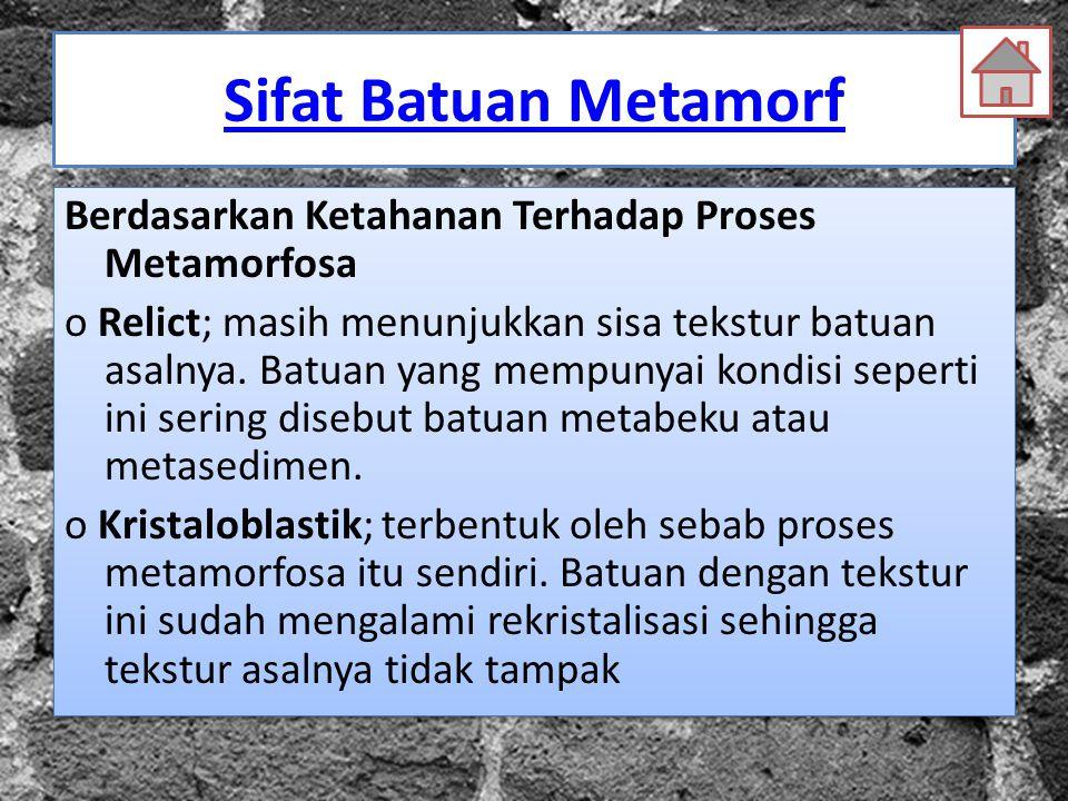 Sifat Batuan Metamorf Berdasarkan Ketahanan Terhadap Proses Metamorfosa o Relict; masih menunjukkan sisa tekstur batuan asalnya. Batuan yang mempunyai