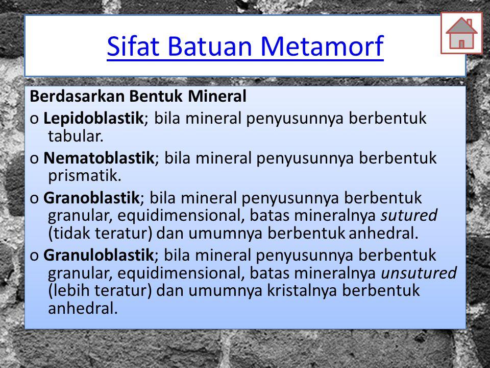 Sifat Batuan Metamorf Berdasarkan Bentuk Mineral o Lepidoblastik; bila mineral penyusunnya berbentuk tabular. o Nematoblastik; bila mineral penyusunny