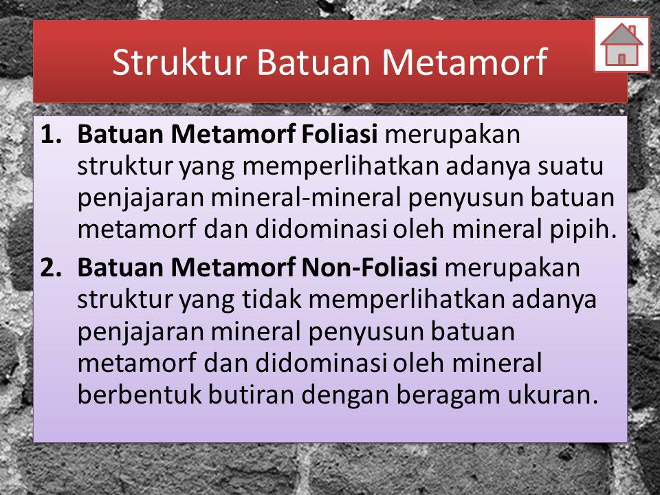 Struktur Batuan Metamorf 1.Batuan Metamorf Foliasi merupakan struktur yang memperlihatkan adanya suatu penjajaran mineral-mineral penyusun batuan meta
