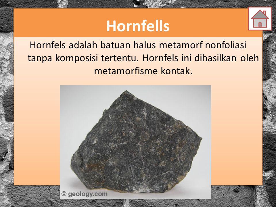 Hornfells Hornfels adalah batuan halus metamorf nonfoliasi tanpa komposisi tertentu. Hornfels ini dihasilkan oleh metamorfisme kontak.