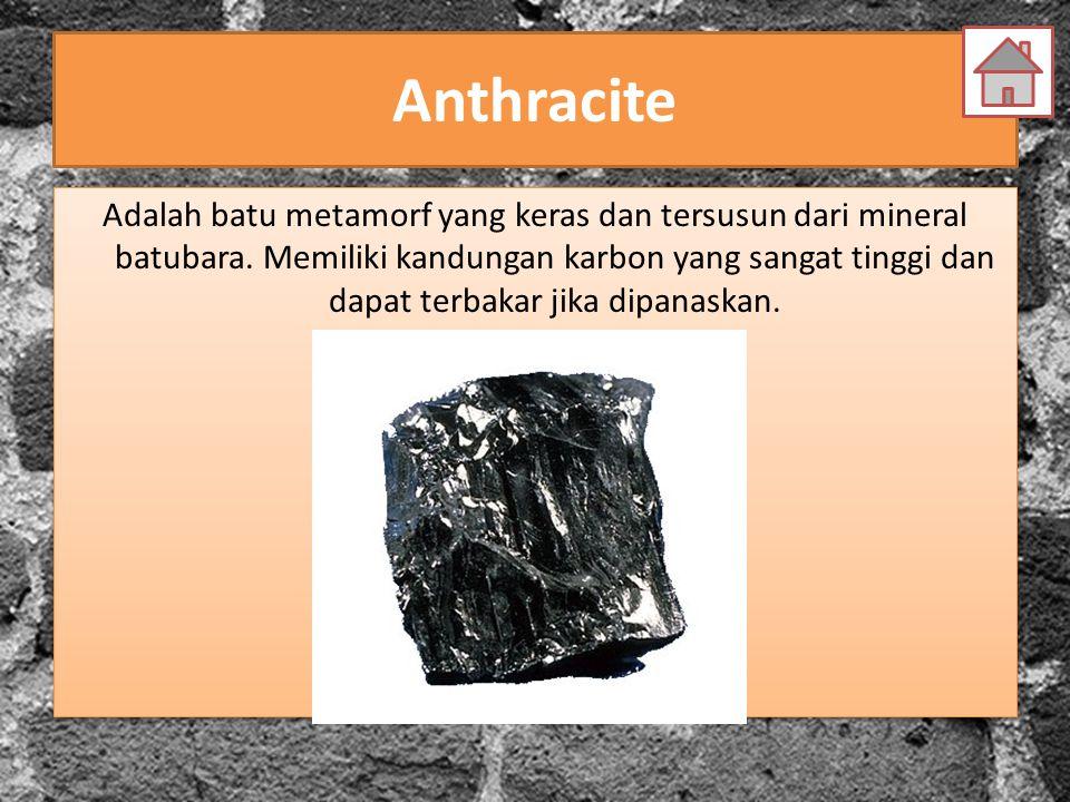 Anthracite Adalah batu metamorf yang keras dan tersusun dari mineral batubara. Memiliki kandungan karbon yang sangat tinggi dan dapat terbakar jika di
