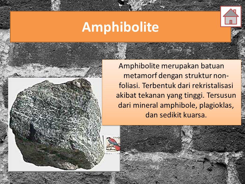 Amphibolite Amphibolite merupakan batuan metamorf dengan struktur non- foliasi. Terbentuk dari rekristalisasi akibat tekanan yang tinggi. Tersusun dar