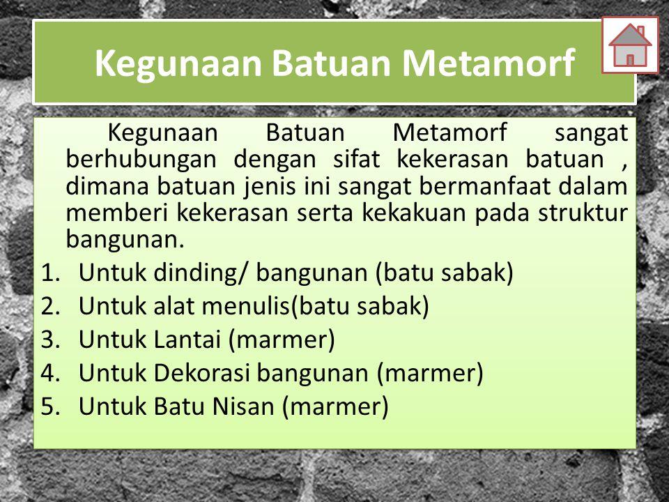 Kegunaan Batuan Metamorf Kegunaan Batuan Metamorf sangat berhubungan dengan sifat kekerasan batuan, dimana batuan jenis ini sangat bermanfaat dalam memberi kekerasan serta kekakuan pada struktur bangunan.