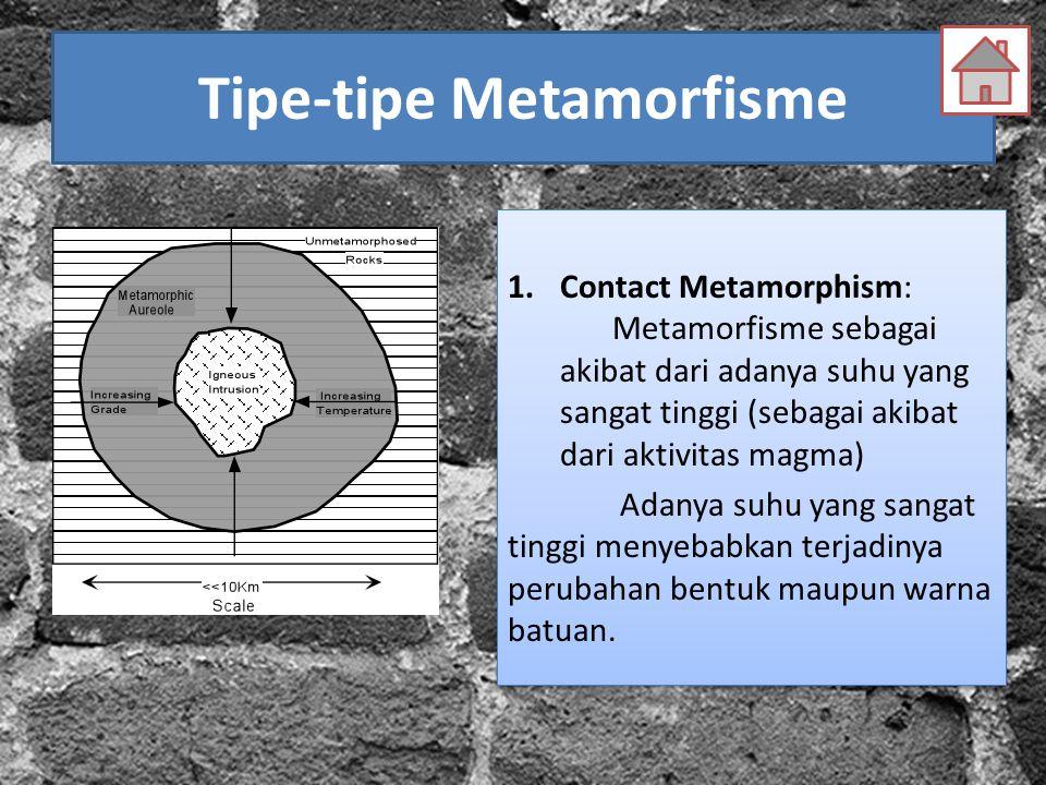 Tipe-tipe Metamorfisme 1.Contact Metamorphism: Metamorfisme sebagai akibat dari adanya suhu yang sangat tinggi (sebagai akibat dari aktivitas magma) A