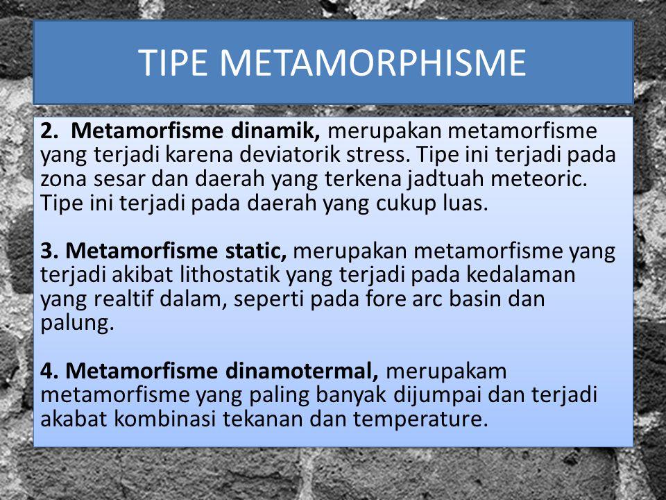 TIPE METAMORPHISME 2. Metamorfisme dinamik, merupakan metamorfisme yang terjadi karena deviatorik stress. Tipe ini terjadi pada zona sesar dan daerah