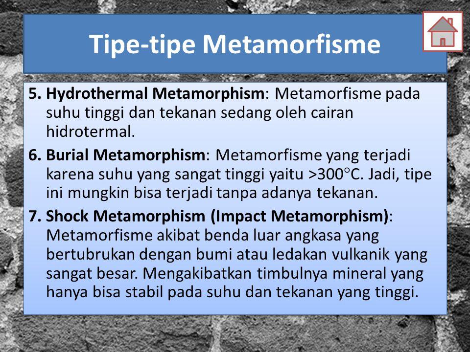 Tipe-tipe Metamorfisme 5. Hydrothermal Metamorphism: Metamorfisme pada suhu tinggi dan tekanan sedang oleh cairan hidrotermal. 6. Burial Metamorphism: