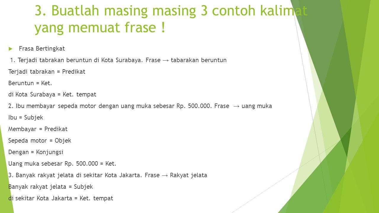 3. Buatlah masing masing 3 contoh kalimat yang memuat frase !  Frasa Bertingkat 1. Terjadi tabrakan beruntun di Kota Surabaya. Frase → tabarakan beru