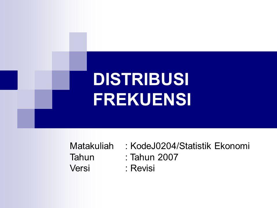 DISTRIBUSI FREKUENSI Matakuliah: KodeJ0204/Statistik Ekonomi Tahun: Tahun 2007 Versi: Revisi