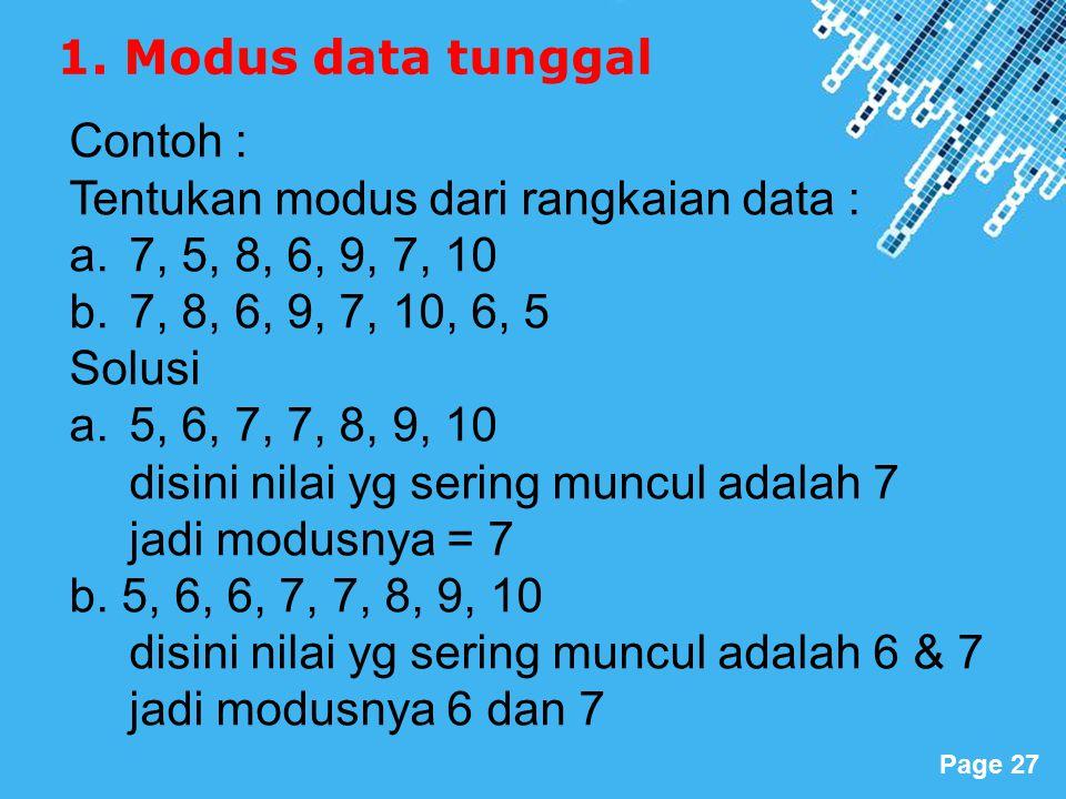 Powerpoint Templates Page 27 Contoh : Tentukan modus dari rangkaian data : a.7, 5, 8, 6, 9, 7, 10 b.7, 8, 6, 9, 7, 10, 6, 5 Solusi a.5, 6, 7, 7, 8, 9, 10 disini nilai yg sering muncul adalah 7 jadi modusnya = 7 b.