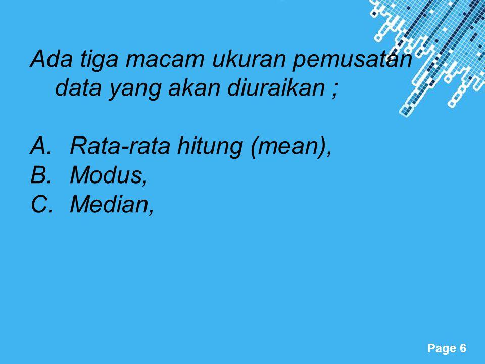 Powerpoint Templates Page 6 Ada tiga macam ukuran pemusatan data yang akan diuraikan ; A.Rata-rata hitung (mean), B.Modus, C.Median,