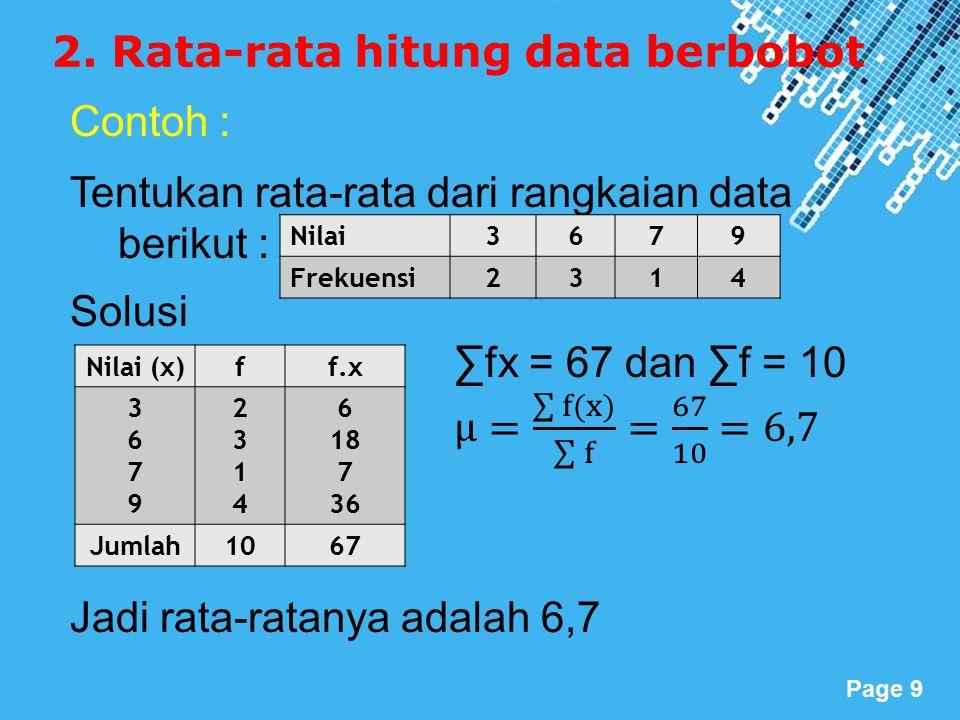 Powerpoint Templates Page 9 2. Rata-rata hitung data berbobot Nilai3679 Frekuensi2314 Nilai (x)ff.x 36793679 23142314 6 18 7 36 Jumlah1067