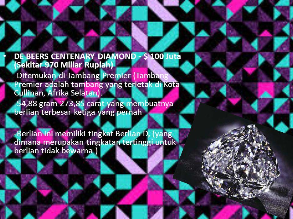 DE BEERS CENTENARY DIAMOND - $ 100 Juta (Sekitar 970 Miliar Rupiah) -Ditemukan di Tambang Premier (Tambang Premier adalah tambang yang terletak di Kot
