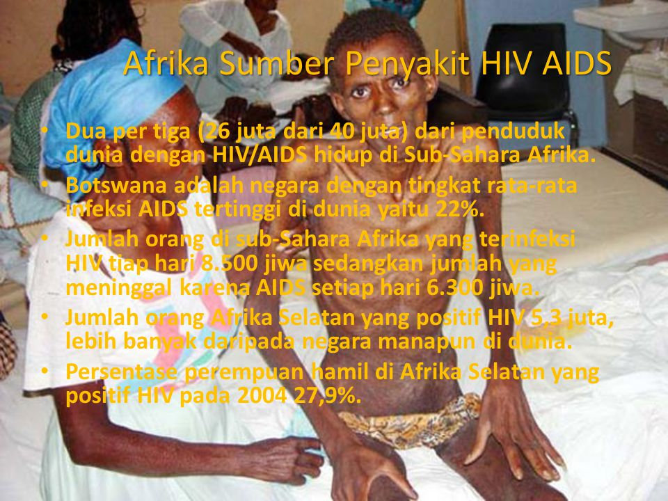 Afrika Sumber Penyakit HIV AIDS Dua per tiga (26 juta dari 40 juta) dari penduduk dunia dengan HIV/AIDS hidup di Sub-Sahara Afrika. Botswana adalah ne