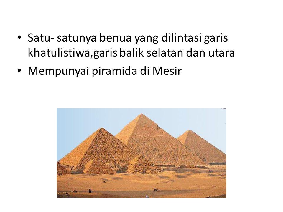 Satu- satunya benua yang dilintasi garis khatulistiwa,garis balik selatan dan utara Mempunyai piramida di Mesir