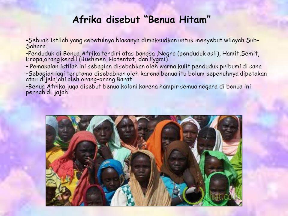 "Afrika disebut ""Benua Hitam"" -Sebuah istilah yang sebetulnya biasanya dimaksudkan untuk menyebut wilayah Sub- Sahara. -Penduduk di Benua Afrika terdir"