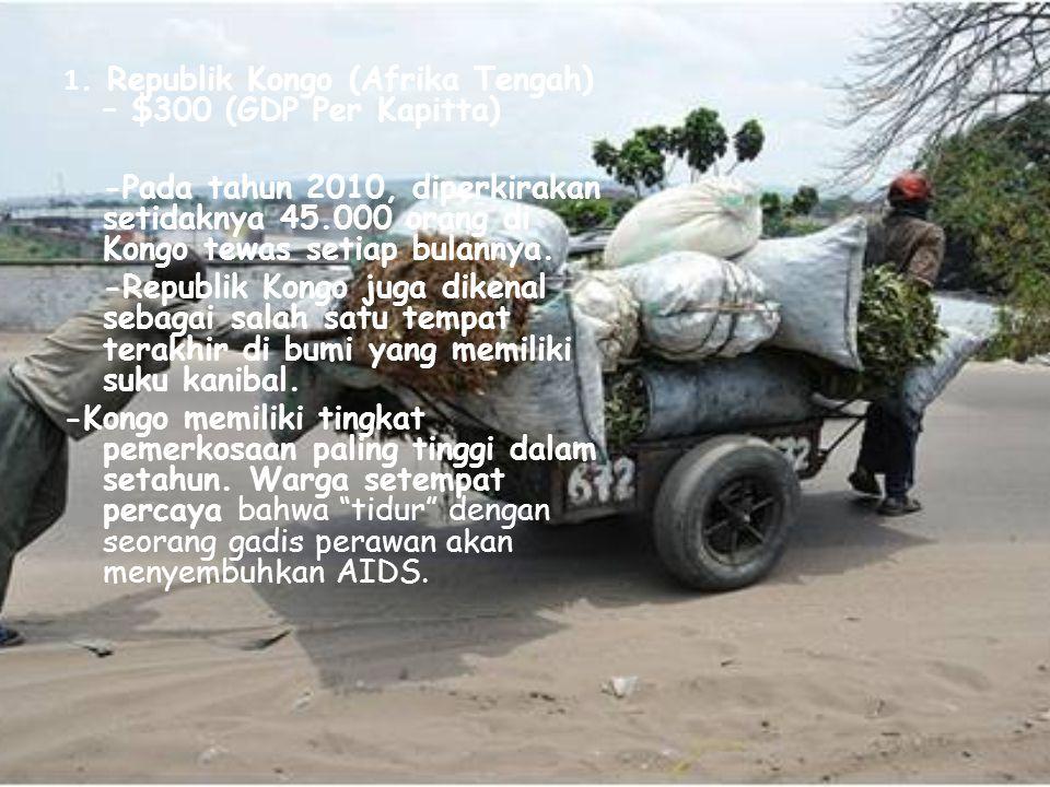 1. Republik Kongo (Afrika Tengah) – $300 (GDP Per Kapitta) -Pada tahun 2010, diperkirakan setidaknya 45.000 orang di Kongo tewas setiap bulannya. -Rep
