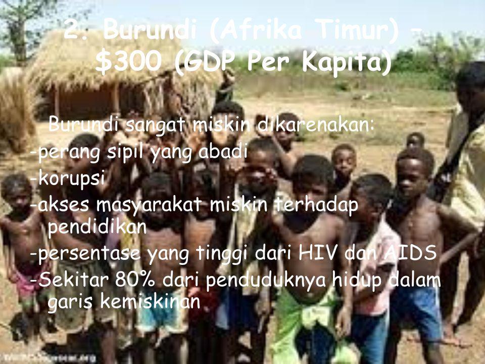 2. Burundi (Afrika Timur) – $300 (GDP Per Kapita) Burundi sangat miskin dikarenakan: -perang sipil yang abadi -korupsi -akses masyarakat miskin terhad