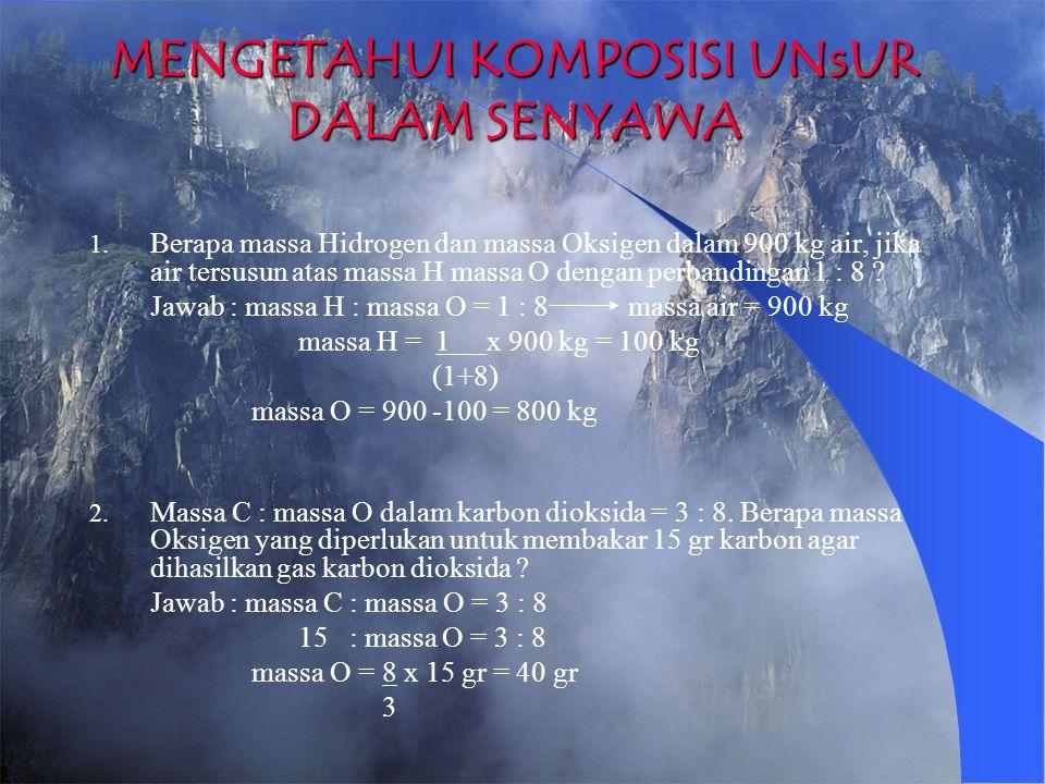 MENGETAHUI KOMPOSISI UNsUR DALAM SENYAWA 1. Berapa massa Hidrogen dan massa Oksigen dalam 900 kg air, jika air tersusun atas massa H massa O dengan pe