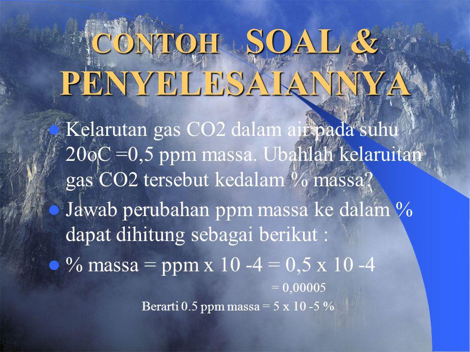 CONTOH SOAL & PENYELESAIANNYA Kelarutan gas CO2 dalam air pada suhu 20oC =0,5 ppm massa. Ubahlah kelaruitan gas CO2 tersebut kedalam % massa? Jawab pe