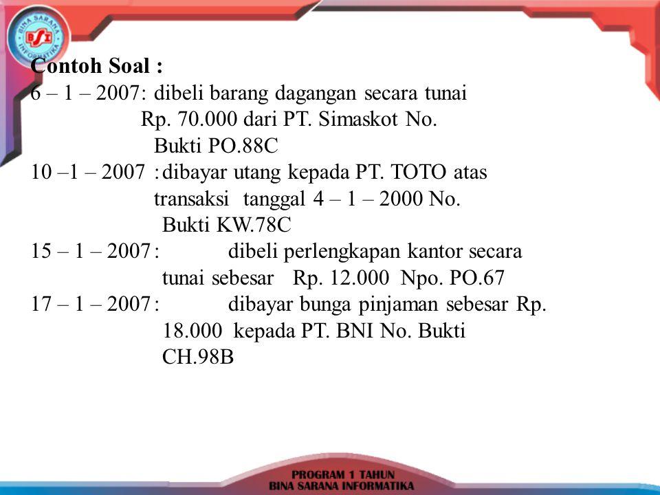 Contoh Soal : 6 – 1 – 2007: dibeli barang dagangan secara tunai Rp. 70.000 dari PT. Simaskot No. Bukti PO.88C 10 –1 – 2007:dibayar utang kepada PT. TO