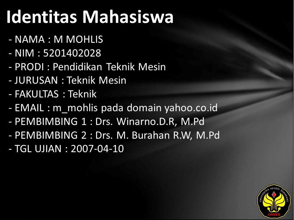 Identitas Mahasiswa - NAMA : M MOHLIS - NIM : 5201402028 - PRODI : Pendidikan Teknik Mesin - JURUSAN : Teknik Mesin - FAKULTAS : Teknik - EMAIL : m_mohlis pada domain yahoo.co.id - PEMBIMBING 1 : Drs.