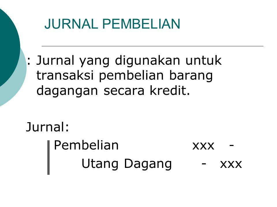 JURNAL PEMBELIAN :Jurnal yang digunakan untuk transaksi pembelian barang dagangan secara kredit. Jurnal: Pembelianxxx - Utang Dagang -xxx
