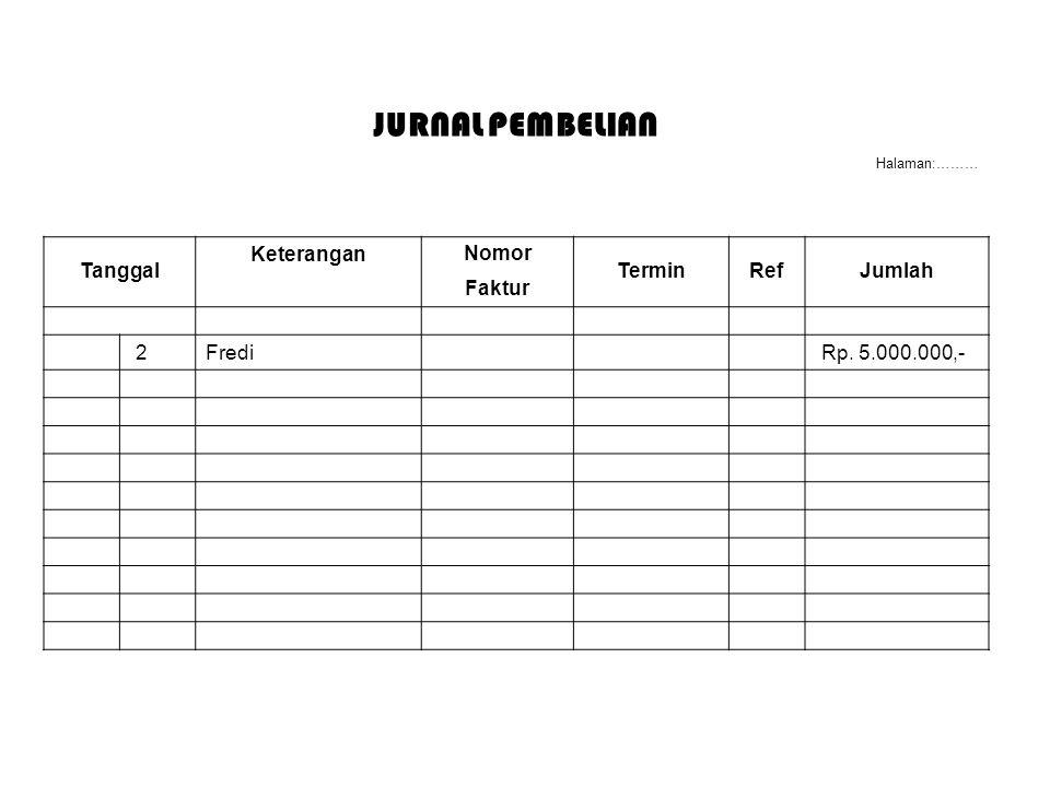 JURNAL PEMBELIAN Halaman:……… Tanggal Keterangan Nomor TerminRefJumlah Faktur 2Fredi Rp. 5.000.000,-