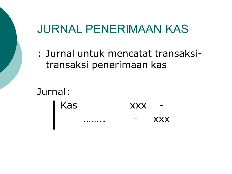 JURNAL PENERIMAAN KAS :Jurnal untuk mencatat transaksi- transaksi penerimaan kas Jurnal: Kasxxx - …….. -xxx