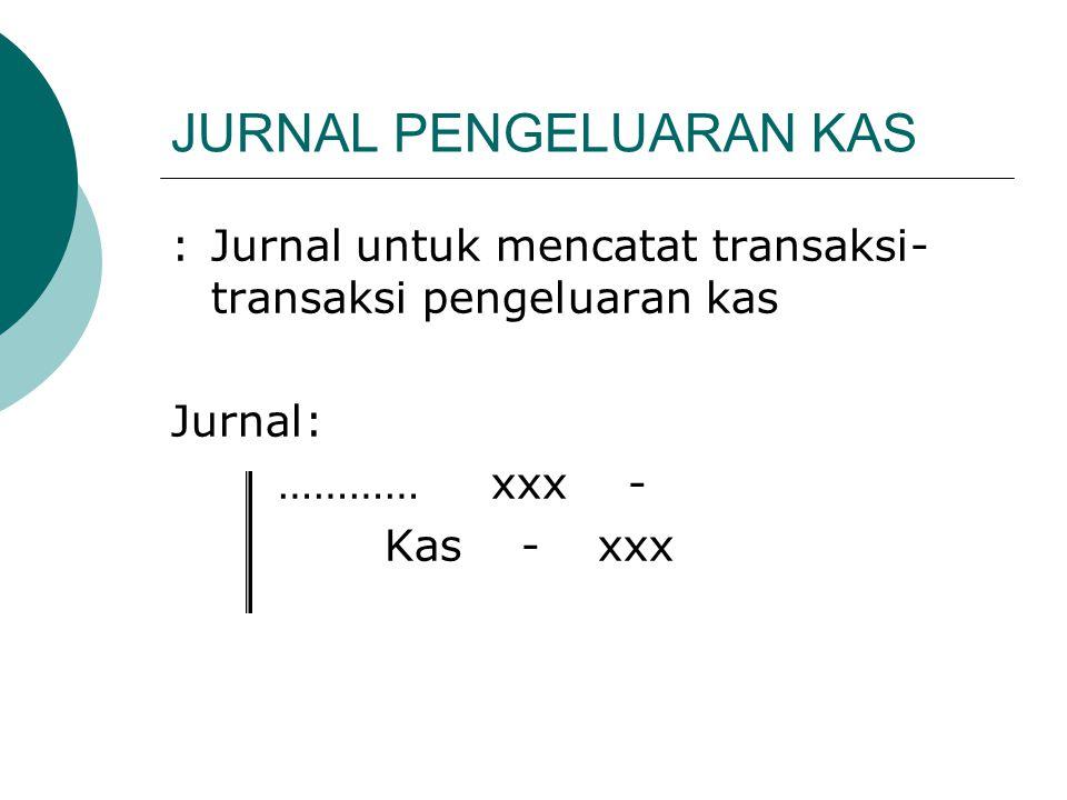 JURNAL PENGELUARAN KAS :Jurnal untuk mencatat transaksi- transaksi pengeluaran kas Jurnal: …………xxx - Kas -xxx