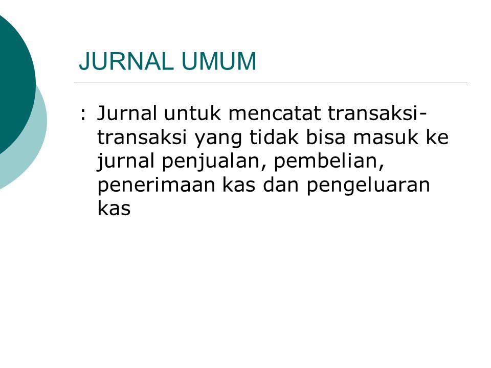 JURNAL UMUM :Jurnal untuk mencatat transaksi- transaksi yang tidak bisa masuk ke jurnal penjualan, pembelian, penerimaan kas dan pengeluaran kas