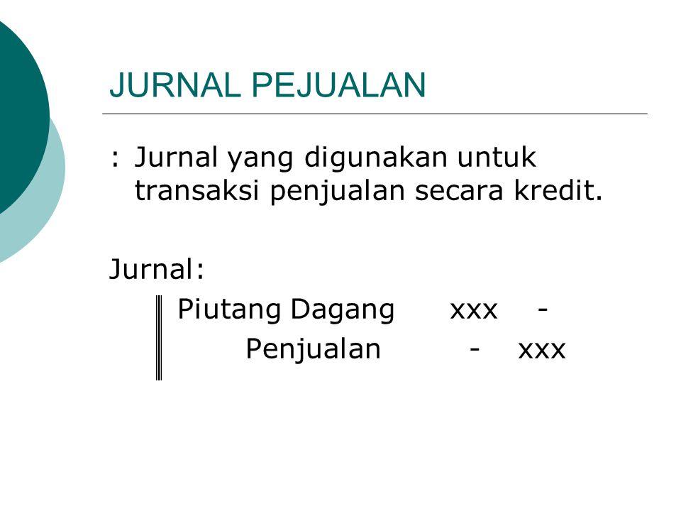 JURNAL PEJUALAN :Jurnal yang digunakan untuk transaksi penjualan secara kredit. Jurnal: Piutang Dagangxxx - Penjualan -xxx