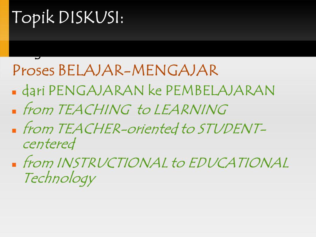 Topik DISKUSI: Pergeseran PARADIGMA Proses BELAJAR-MENGAJAR dari PENGAJARAN ke PEMBELAJARAN from TEACHING to LEARNING from TEACHER-oriented to STUDENT- centered from INSTRUCTIONAL to EDUCATIONAL Technology