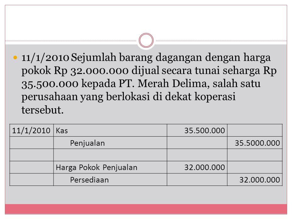 11/1/2010Sejumlah barang dagangan dengan harga pokok Rp 32.000.000 dijual secara tunai seharga Rp 35.500.000 kepada PT. Merah Delima, salah satu perus