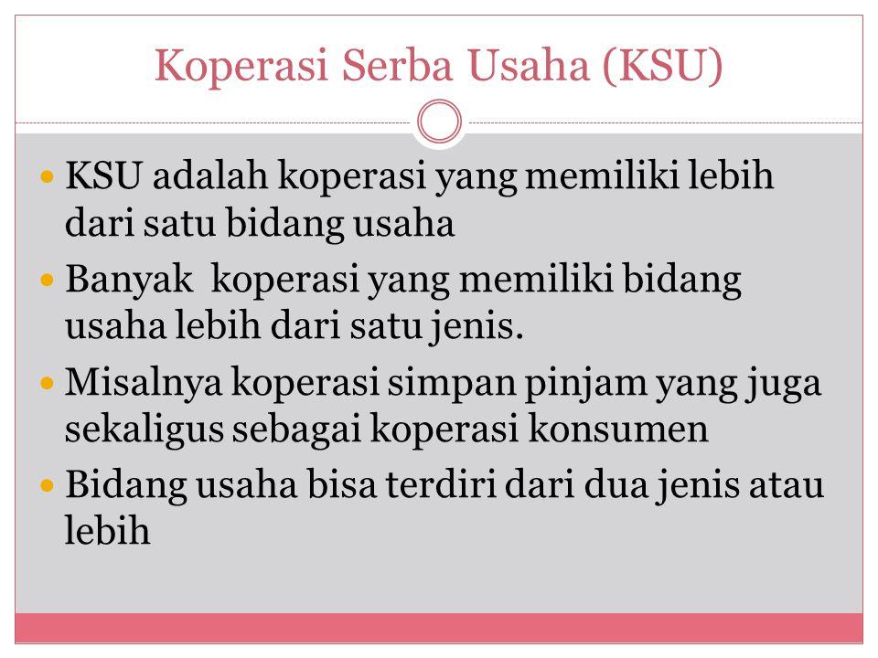 Koperasi Serba Usaha (KSU) KSU adalah koperasi yang memiliki lebih dari satu bidang usaha Banyak koperasi yang memiliki bidang usaha lebih dari satu j