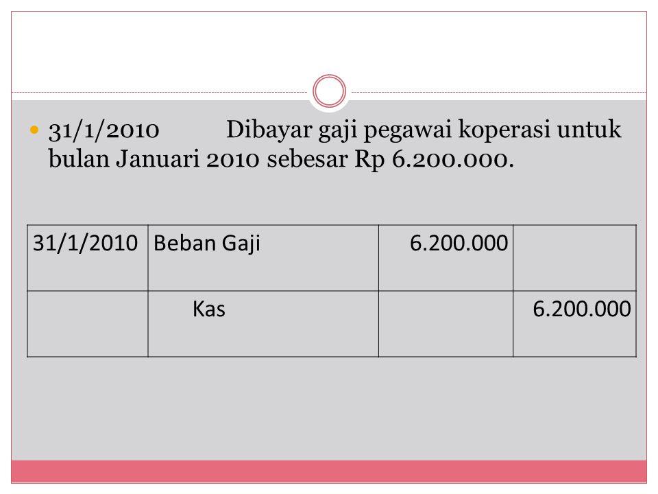 31/1/2010Dibayar gaji pegawai koperasi untuk bulan Januari 2010 sebesar Rp 6.200.000. 31/1/2010Beban Gaji6.200.000 Kas6.200.000