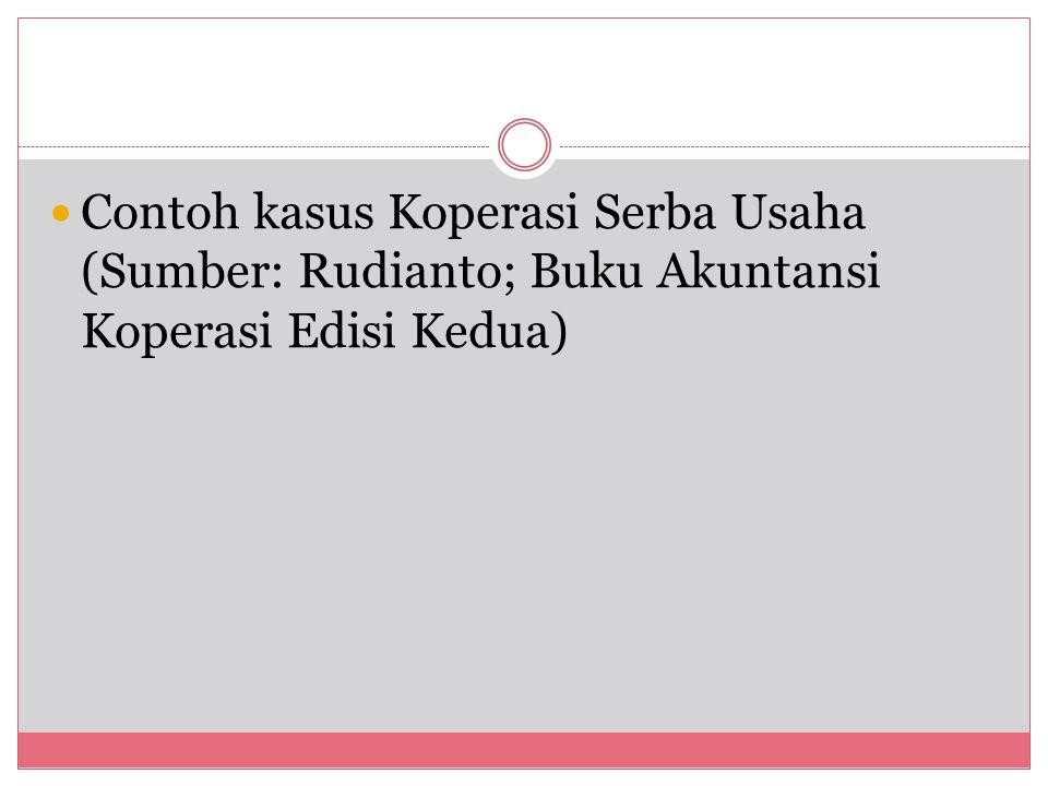 Contoh kasus Koperasi Serba Usaha (Sumber: Rudianto; Buku Akuntansi Koperasi Edisi Kedua)