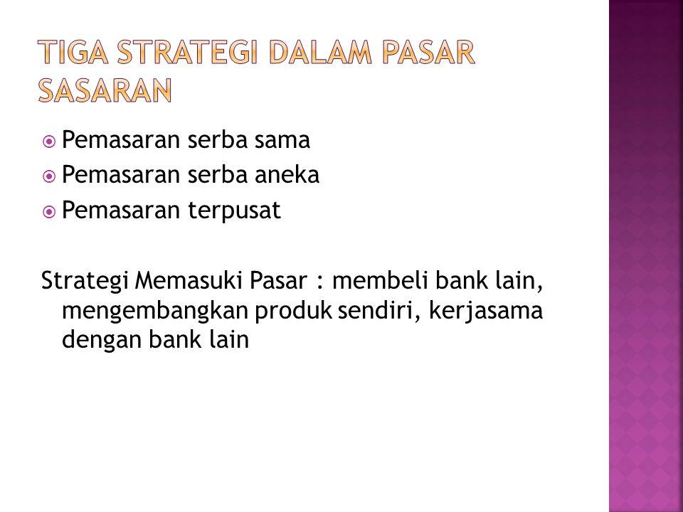  Pemasaran serba sama  Pemasaran serba aneka  Pemasaran terpusat Strategi Memasuki Pasar : membeli bank lain, mengembangkan produk sendiri, kerjasa