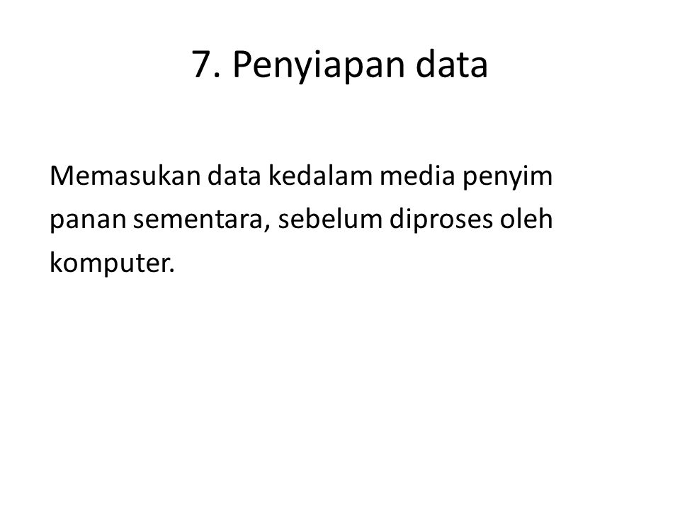 7. Penyiapan data Memasukan data kedalam media penyim panan sementara, sebelum diproses oleh komputer.