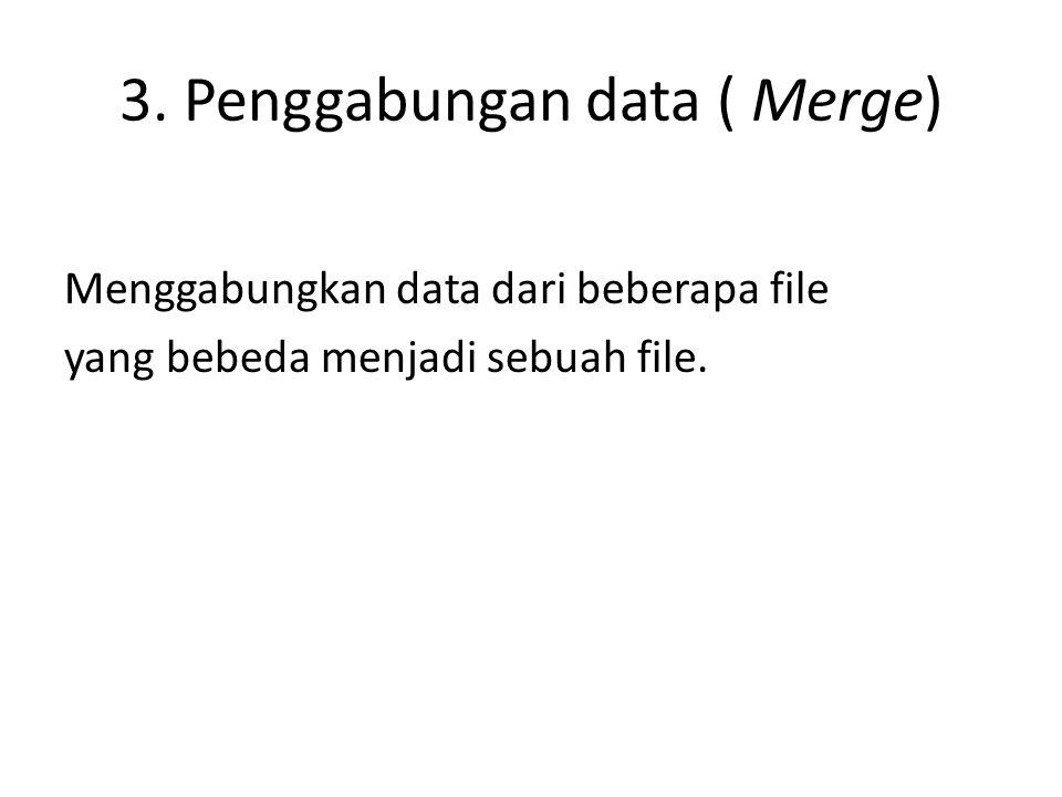 3. Penggabungan data ( Merge) Menggabungkan data dari beberapa file yang bebeda menjadi sebuah file.