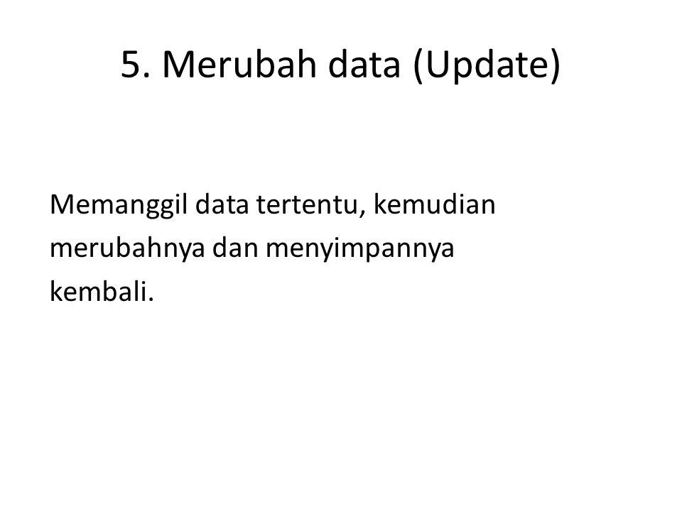 5. Merubah data (Update) Memanggil data tertentu, kemudian merubahnya dan menyimpannya kembali.