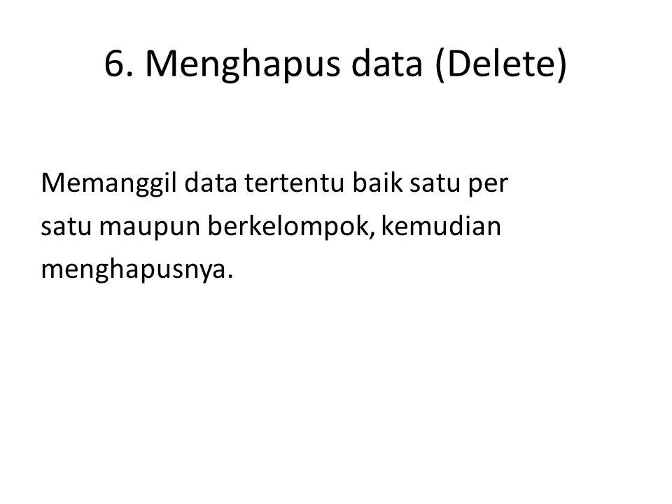 6. Menghapus data (Delete) Memanggil data tertentu baik satu per satu maupun berkelompok, kemudian menghapusnya.
