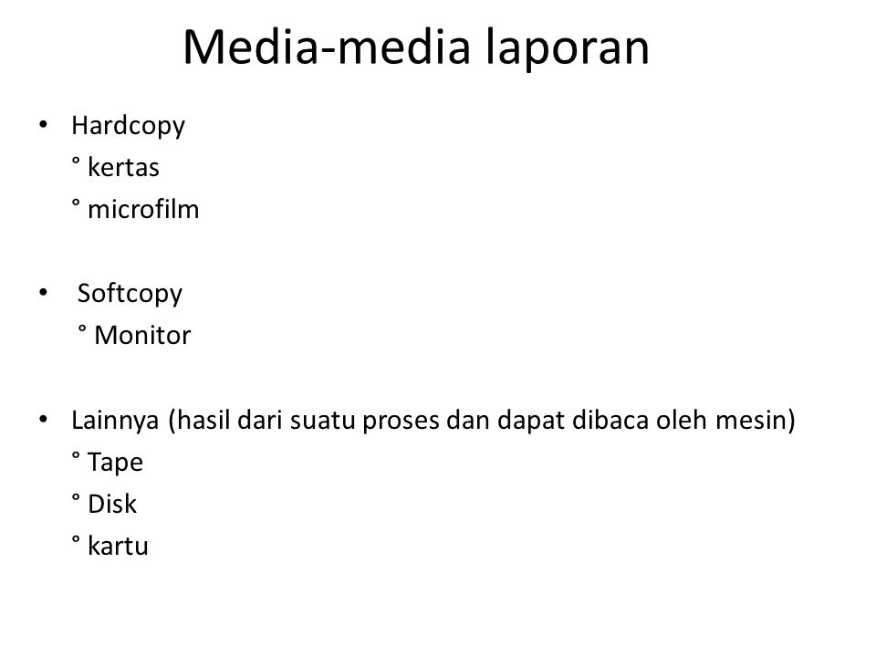 Media-media laporan Hardcopy ° kertas ° microfilm Softcopy ° Monitor Lainnya (hasil dari suatu proses dan dapat dibaca oleh mesin) ° Tape ° Disk ° kartu