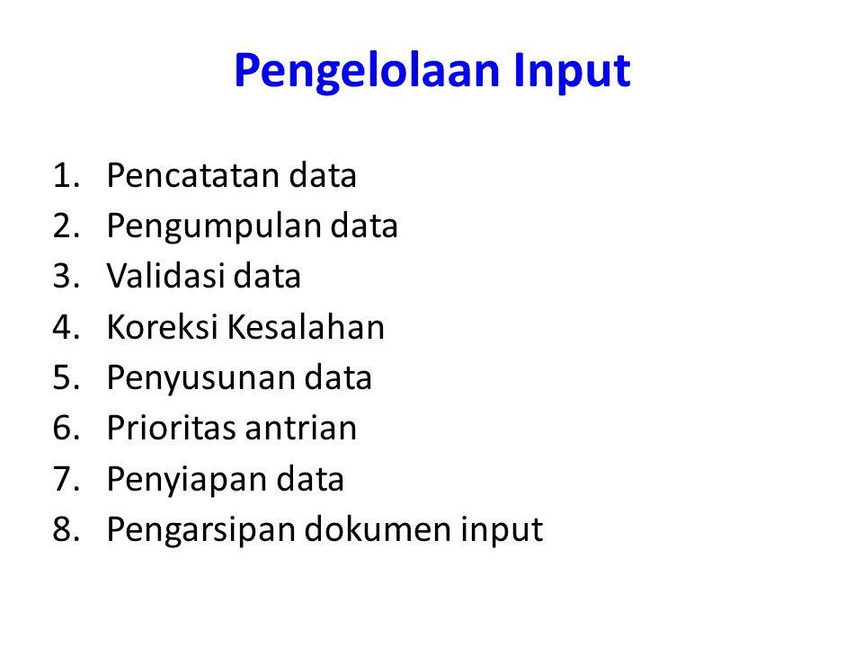 Pengelolaan Input 1.Pencatatan data 2.Pengumpulan data 3.Validasi data 4.Koreksi Kesalahan 5.Penyusunan data 6.Prioritas antrian 7.Penyiapan data 8.Pengarsipan dokumen input