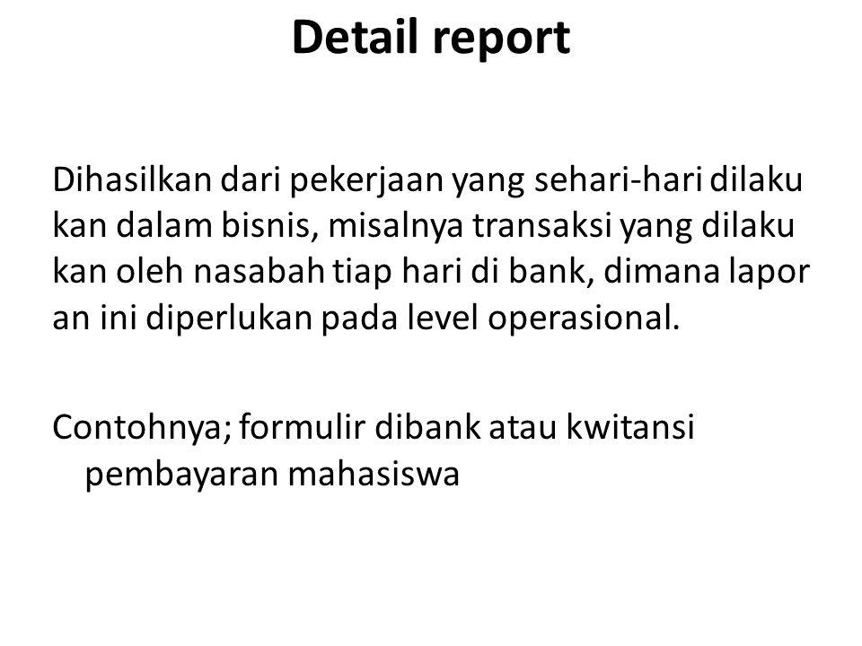 Detail report Dihasilkan dari pekerjaan yang sehari-hari dilaku kan dalam bisnis, misalnya transaksi yang dilaku kan oleh nasabah tiap hari di bank, dimana lapor an ini diperlukan pada level operasional.