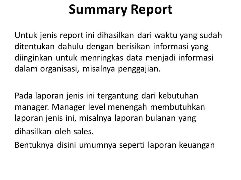 Summary Report Untuk jenis report ini dihasilkan dari waktu yang sudah ditentukan dahulu dengan berisikan informasi yang diinginkan untuk menringkas data menjadi informasi dalam organisasi, misalnya penggajian.