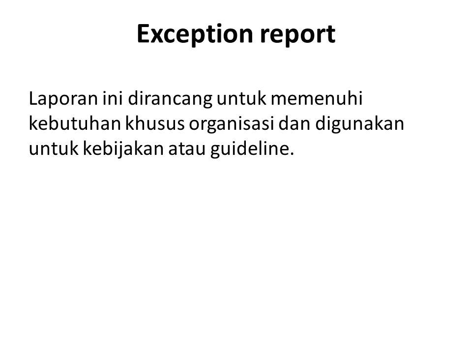Exception report Laporan ini dirancang untuk memenuhi kebutuhan khusus organisasi dan digunakan untuk kebijakan atau guideline.