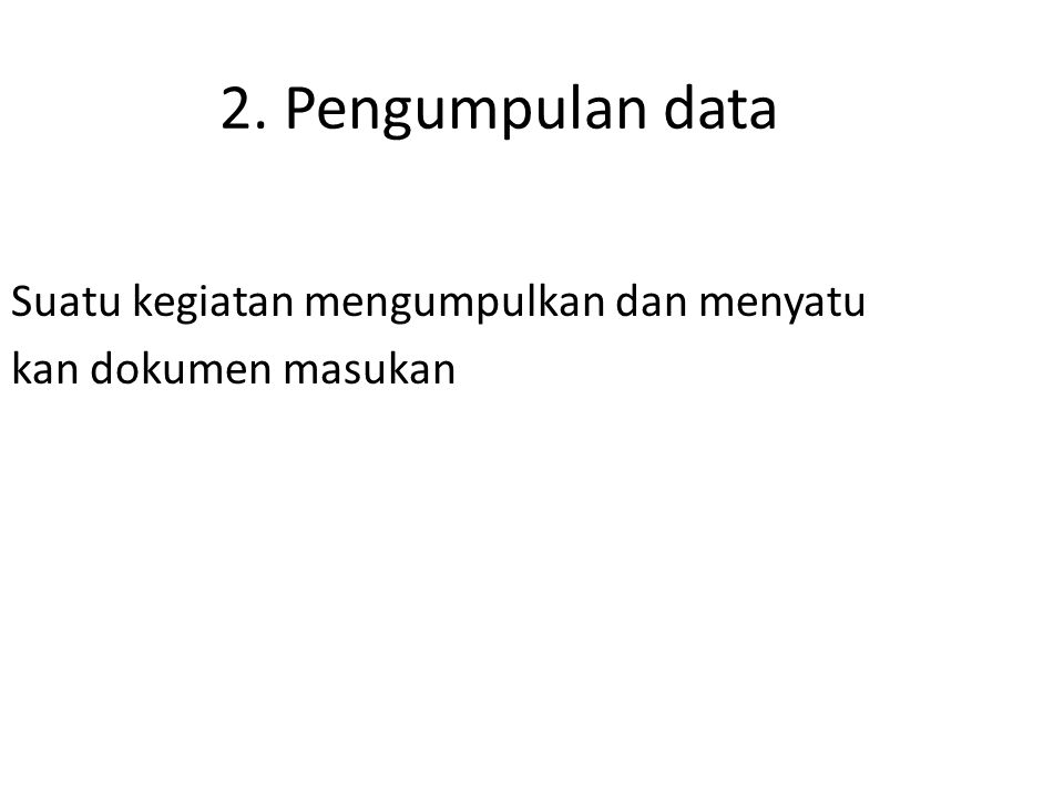 2. Pengumpulan data Suatu kegiatan mengumpulkan dan menyatu kan dokumen masukan