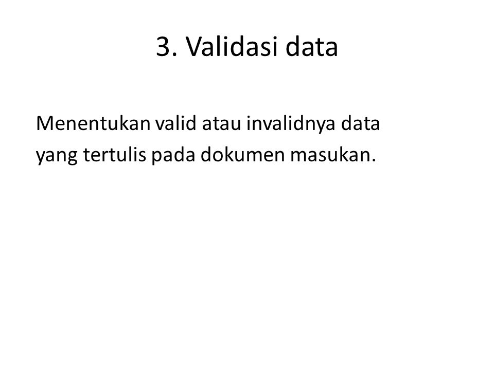 3. Validasi data Menentukan valid atau invalidnya data yang tertulis pada dokumen masukan.